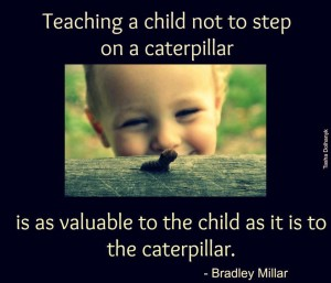 Teaching a child not to step on a caterpillar is as valuable to the child as it is to the caterpillar. -Bradley Millar